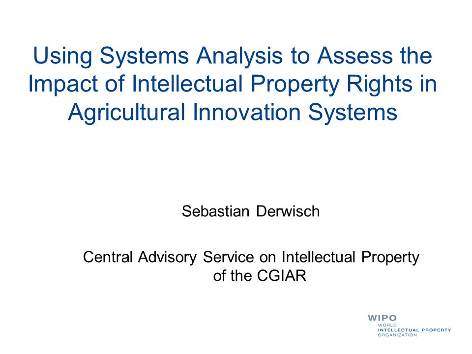 Using Systems Analysis to Assess the Impact of Intellectual Property Rights in Agricultural Innovation Systems Sebastian Derwisch Central Advisory Service on Intellectual Property of the CGIAR