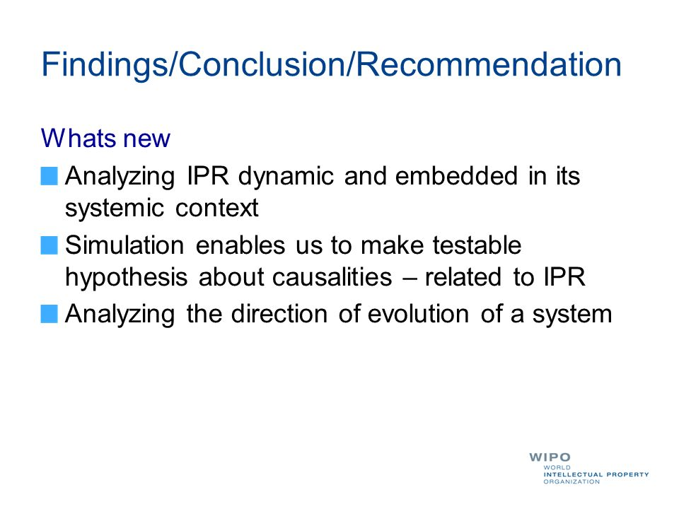 Findings/Conclusion/Recommendation Whats new Analyzing IPR dynamic and embedded in its systemic context Simulation enables us to make testable hypothesis about causalities – related to IPR Analyzing the direction of evolution of a system