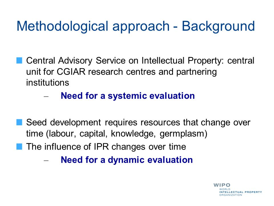 Methodological approach - Background Central Advisory Service on Intellectual Property: central unit for CGIAR research centres and partnering institutions – Need for a systemic evaluation Seed development requires resources that change over time (labour, capital, knowledge, germplasm) The influence of IPR changes over time – Need for a dynamic evaluation