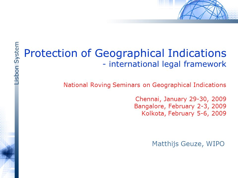 Lisbon System Protection of Geographical Indications - international legal framework National Roving Seminars on Geographical Indications Chennai, January 29-30, 2009 Bangalore, February 2-3, 2009 Kolkota, February 5-6, 2009 Matthijs Geuze, WIPO