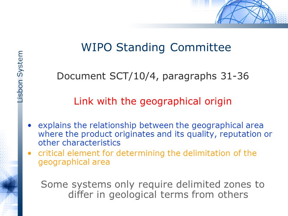 Lisbon System WIPO Standing Committee Document SCT/10/4, paragraphs 31-36 Link with the geographical origin explains the relationship between the geographical area where the product originates and its quality, reputation or other characteristics critical element for determining the delimitation of the geographical area Some systems only require delimited zones to differ in geological terms from others