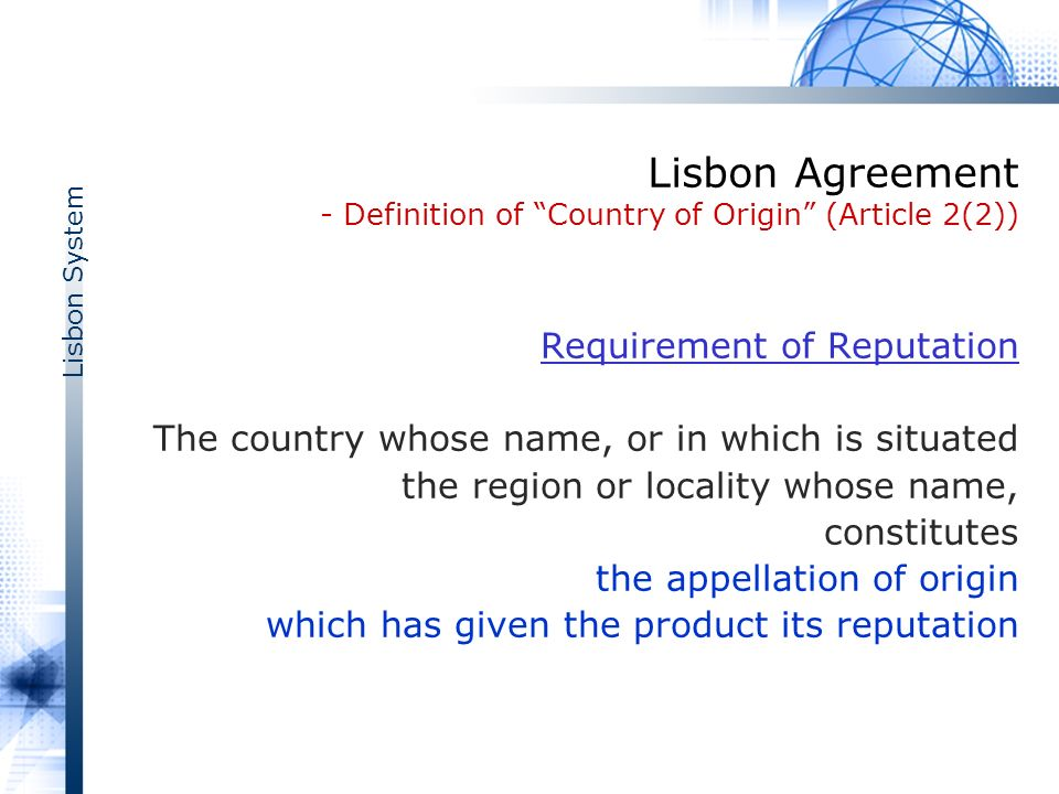 Lisbon System Lisbon Agreement - Definition of Country of Origin (Article 2(2)) Requirement of Reputation The country whose name, or in which is situated the region or locality whose name, constitutes the appellation of origin which has given the product its reputation