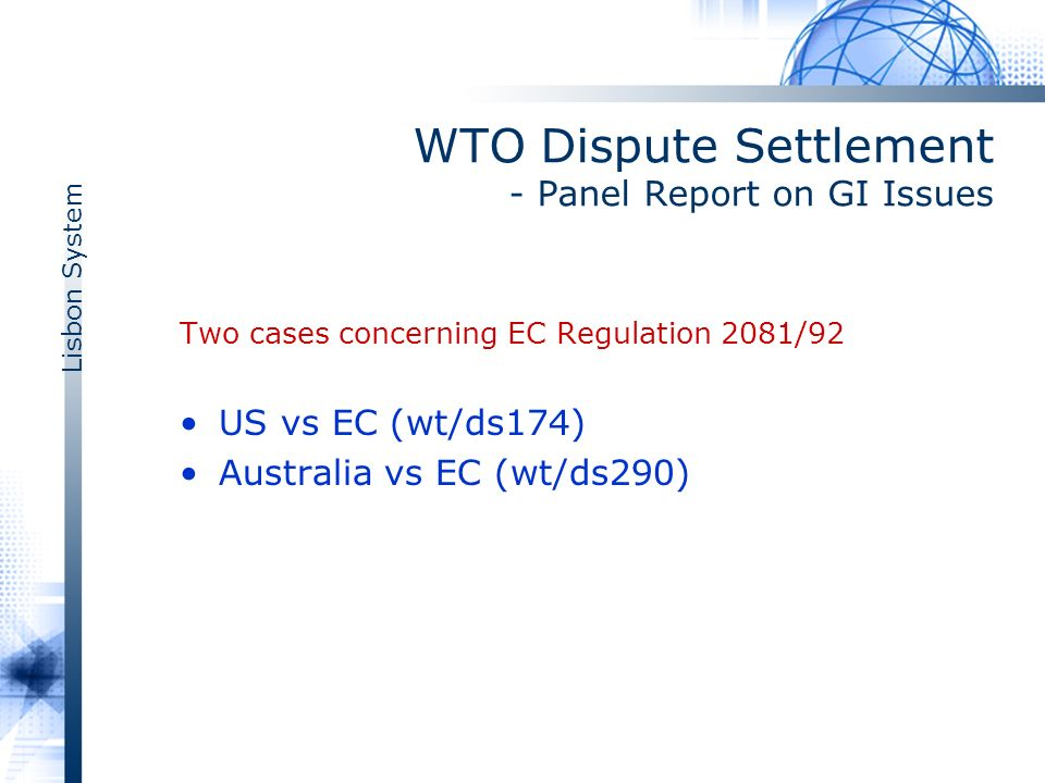 Lisbon System WTO Dispute Settlement - Panel Report on GI Issues Two cases concerning EC Regulation 2081/92 US vs EC (wt/ds174) Australia vs EC (wt/ds290)