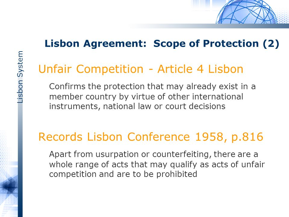 Lisbon System Lisbon Agreement: Scope of Protection (2) Unfair Competition - Article 4 Lisbon Confirms the protection that may already exist in a member country by virtue of other international instruments, national law or court decisions Records Lisbon Conference 1958, p.816 Apart from usurpation or counterfeiting, there are a whole range of acts that may qualify as acts of unfair competition and are to be prohibited