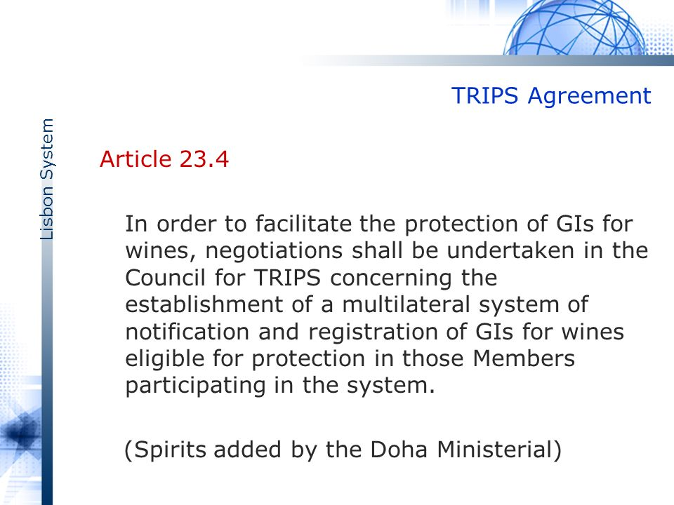 Lisbon System TRIPS Agreement Article 23.4 In order to facilitate the protection of GIs for wines, negotiations shall be undertaken in the Council for TRIPS concerning the establishment of a multilateral system of notification and registration of GIs for wines eligible for protection in those Members participating in the system.