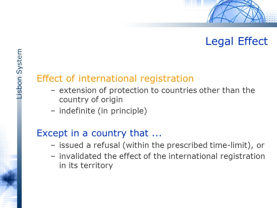 Lisbon System Legal Effect Effect of international registration –extension of protection to countries other than the country of origin –indefinite (in principle) Except in a country that...