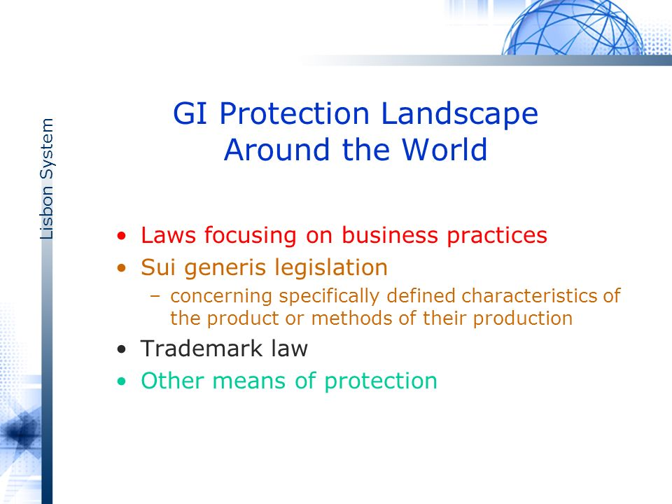 Lisbon System GI Protection Landscape Around the World Laws focusing on business practices Sui generis legislation –concerning specifically defined characteristics of the product or methods of their production Trademark law Other means of protection