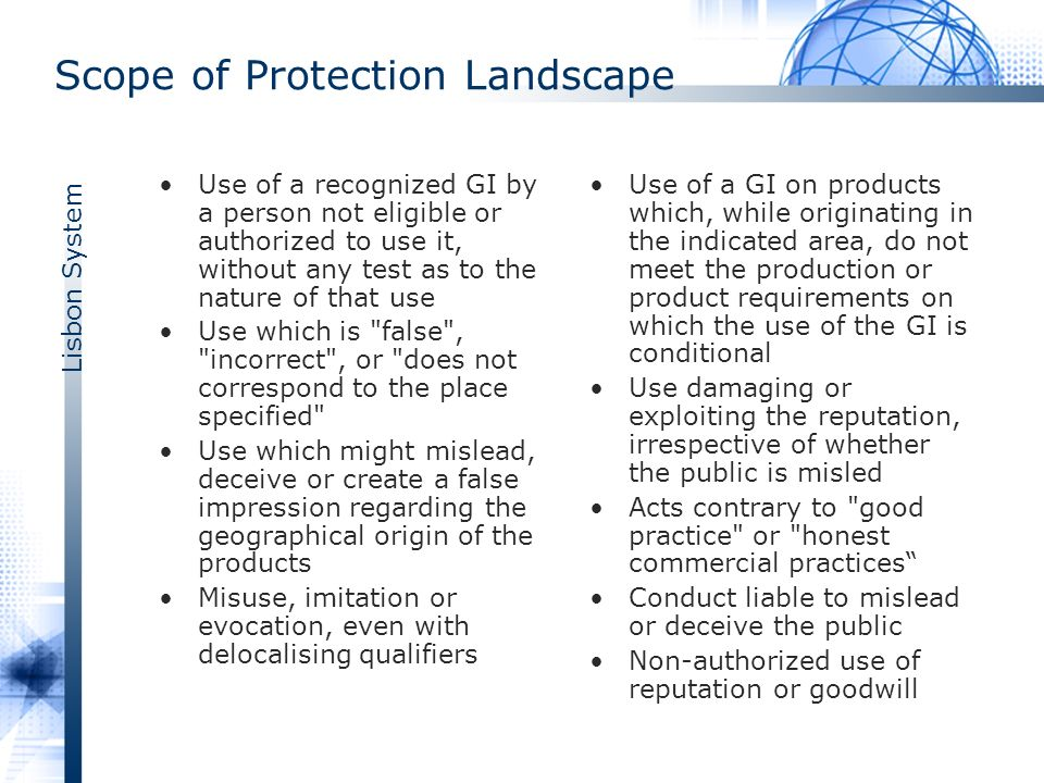 Lisbon System Scope of Protection Landscape Use of a recognized GI by a person not eligible or authorized to use it, without any test as to the nature of that use Use which is false , incorrect , or does not correspond to the place specified Use which might mislead, deceive or create a false impression regarding the geographical origin of the products Misuse, imitation or evocation, even with delocalising qualifiers Use of a GI on products which, while originating in the indicated area, do not meet the production or product requirements on which the use of the GI is conditional Use damaging or exploiting the reputation, irrespective of whether the public is misled Acts contrary to good practice or honest commercial practices Conduct liable to mislead or deceive the public Non-authorized use of reputation or goodwill