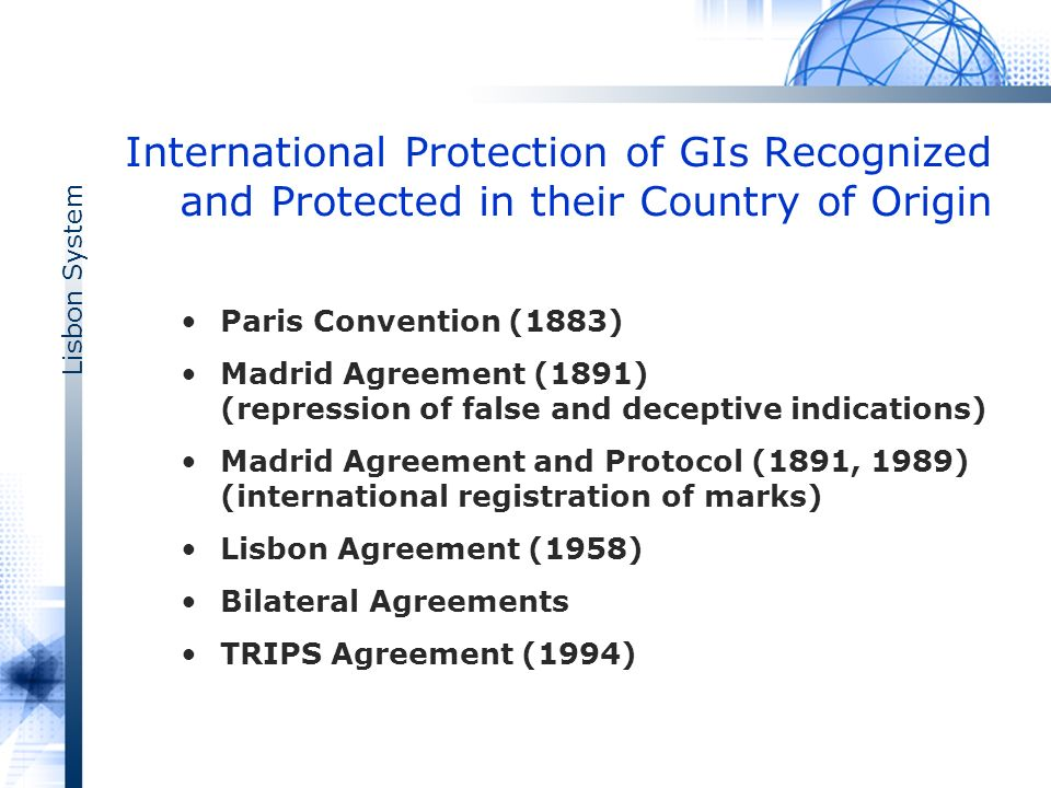 Lisbon System International Protection of GIs Recognized and Protected in their Country of Origin Paris Convention (1883) Madrid Agreement (1891) (repression of false and deceptive indications) Madrid Agreement and Protocol (1891, 1989) (international registration of marks) Lisbon Agreement (1958) Bilateral Agreements TRIPS Agreement (1994)