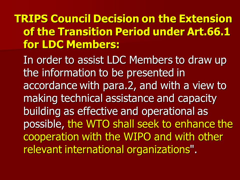 TRIPS Council Decision on the Extension of the Transition Period under Art.66.1 for LDC Members: In order to assist LDC Members to draw up the information to be presented in accordance with para.2, and with a view to making technical assistance and capacity building as effective and operational as possible, the WTO shall seek to enhance the cooperation with the WIPO and with other relevant international organizations .