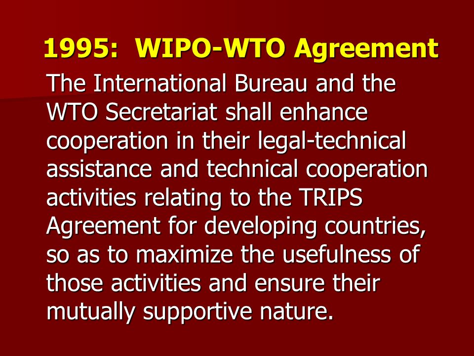 1995: WIPO-WTO Agreement The International Bureau and the WTO Secretariat shall enhance cooperation in their legal-technical assistance and technical cooperation activities relating to the TRIPS Agreement for developing countries, so as to maximize the usefulness of those activities and ensure their mutually supportive nature.