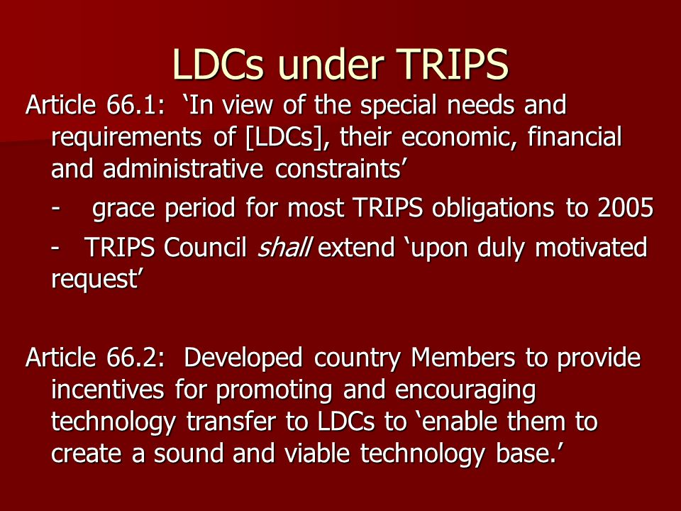 LDCs under TRIPS Article 66.1: In view of the special needs and requirements of [LDCs], their economic, financial and administrative constraints -grace period for most TRIPS obligations to 2005 - TRIPS Council shall extend upon duly motivated request - TRIPS Council shall extend upon duly motivated request Article 66.2: Developed country Members to provide incentives for promoting and encouraging technology transfer to LDCs to enable them to create a sound and viable technology base.