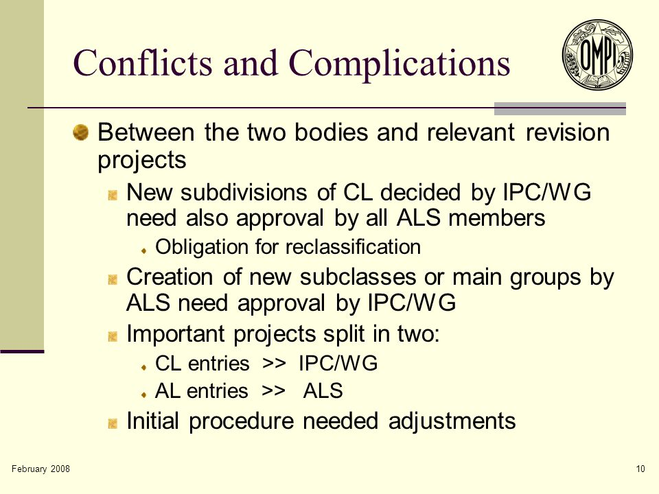 February 2008 10 Conflicts and Complications Between the two bodies and relevant revision projects New subdivisions of CL decided by IPC/WG need also approval by all ALS members Obligation for reclassification Creation of new subclasses or main groups by ALS need approval by IPC/WG Important projects split in two: CL entries >> IPC/WG AL entries >> ALS Initial procedure needed adjustments