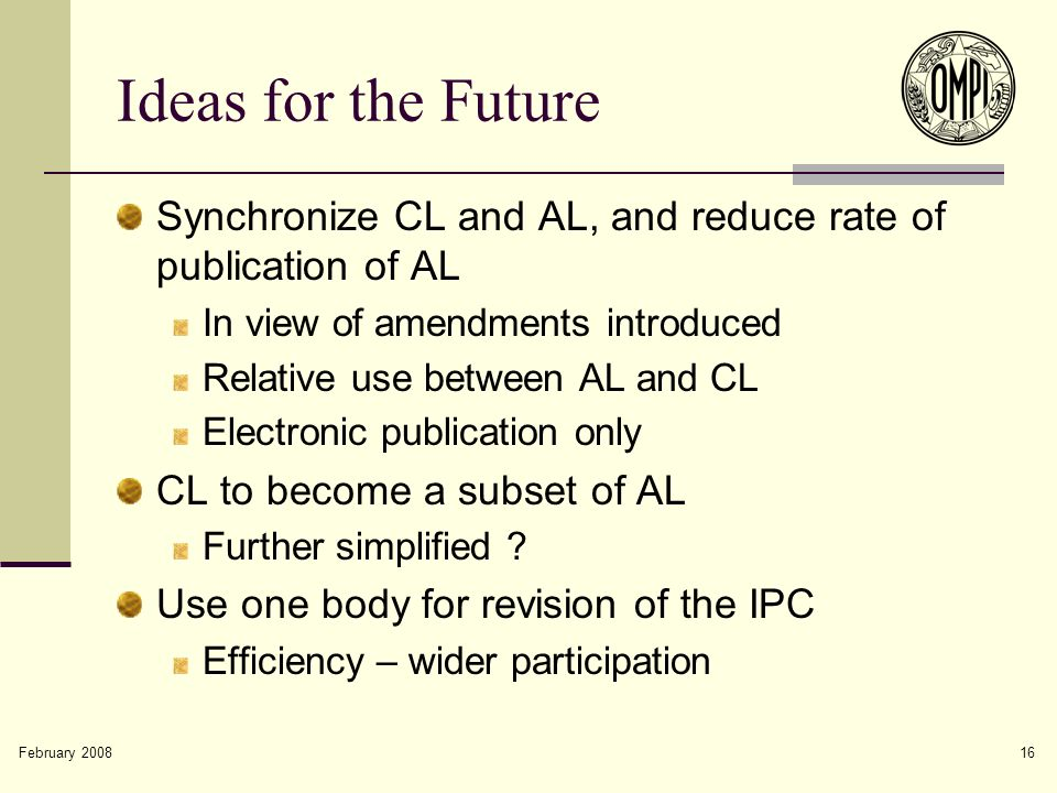 February 2008 16 Ideas for the Future Synchronize CL and AL, and reduce rate of publication of AL In view of amendments introduced Relative use between AL and CL Electronic publication only CL to become a subset of AL Further simplified .