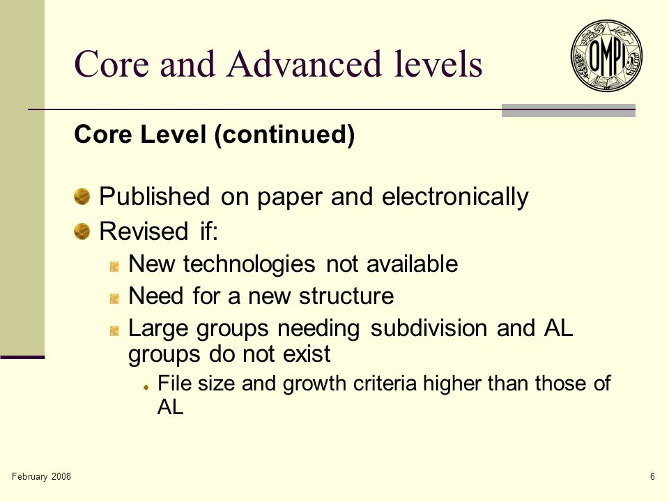 February 2008 6 Core and Advanced levels Core Level (continued) Published on paper and electronically Revised if: New technologies not available Need for a new structure Large groups needing subdivision and AL groups do not exist File size and growth criteria higher than those of AL