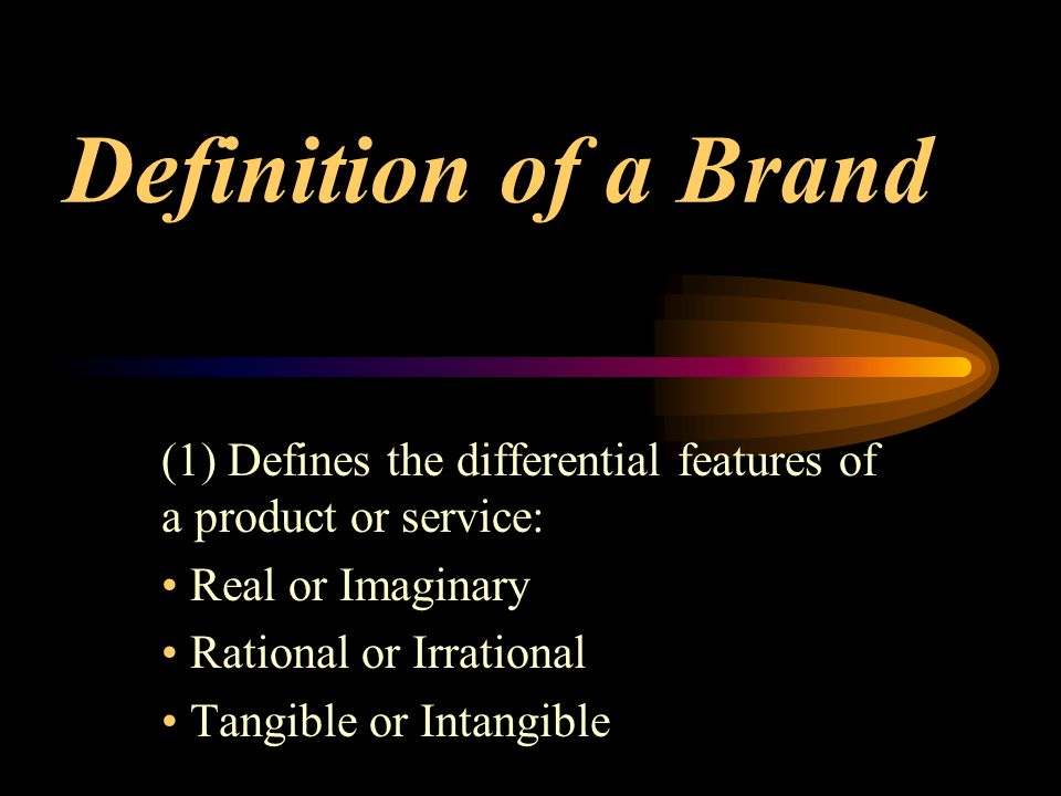 Definition of a Brand (1) Defines the differential features of a product or service: Real or Imaginary Rational or Irrational Tangible or Intangible