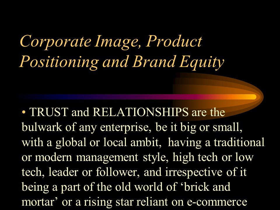 Corporate Image, Product Positioning and Brand Equity TRUST and RELATIONSHIPS are the bulwark of any enterprise, be it big or small, with a global or local ambit, having a traditional or modern management style, high tech or low tech, leader or follower, and irrespective of it being a part of the old world of brick and mortar or a rising star reliant on e-commerce