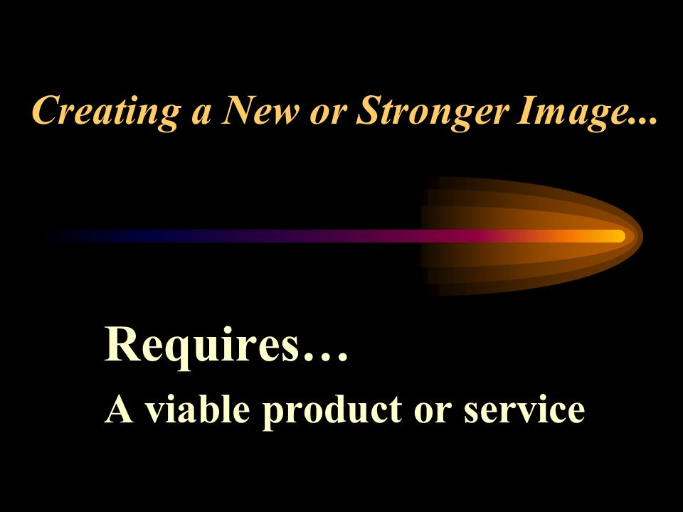 Creating a New or Stronger Image... Requires… A viable product or service