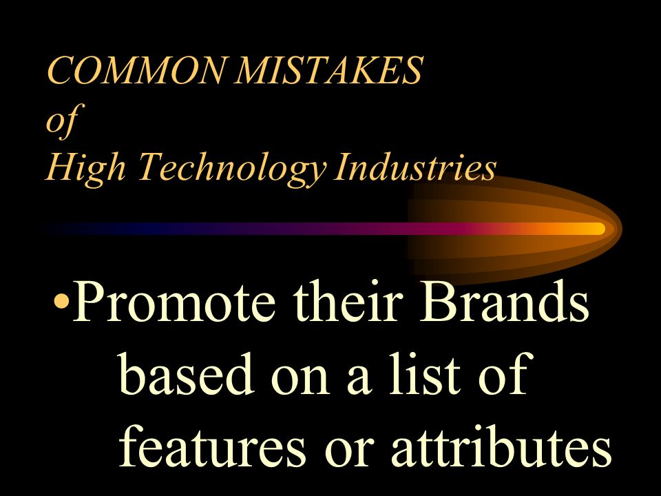 COMMON MISTAKES of High Technology Industries Promote their Brands based on a list of features or attributes