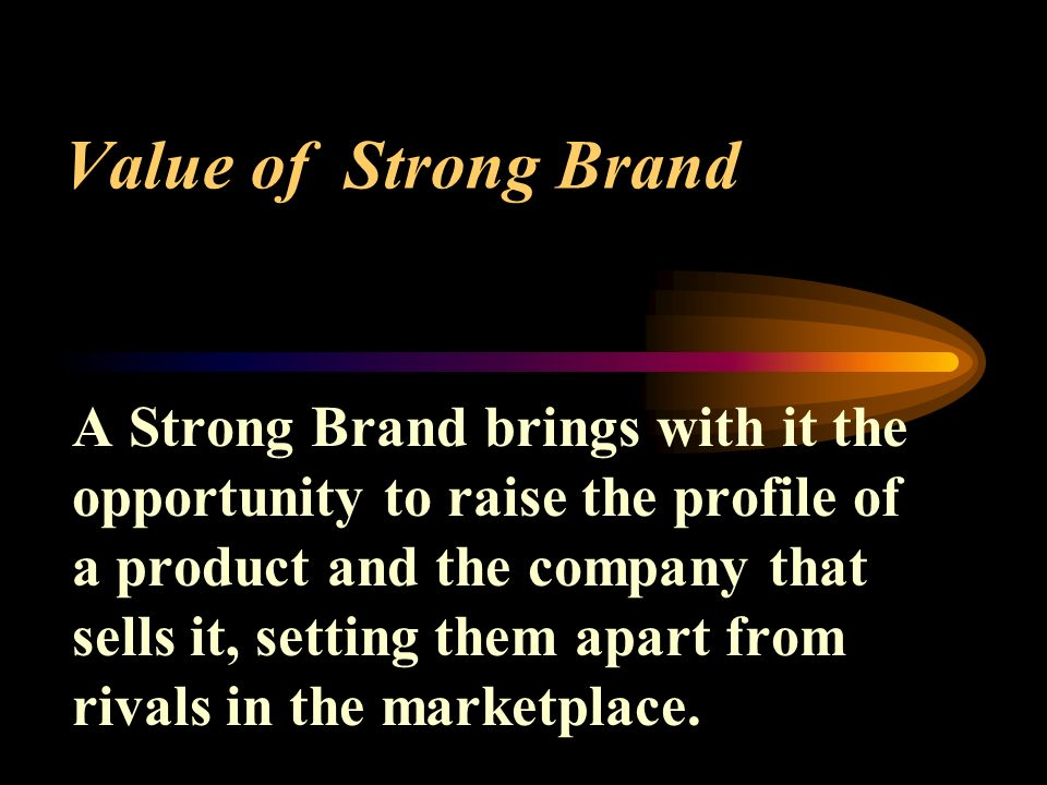 Value of Strong Brand A Strong Brand brings with it the opportunity to raise the profile of a product and the company that sells it, setting them apart from rivals in the marketplace.