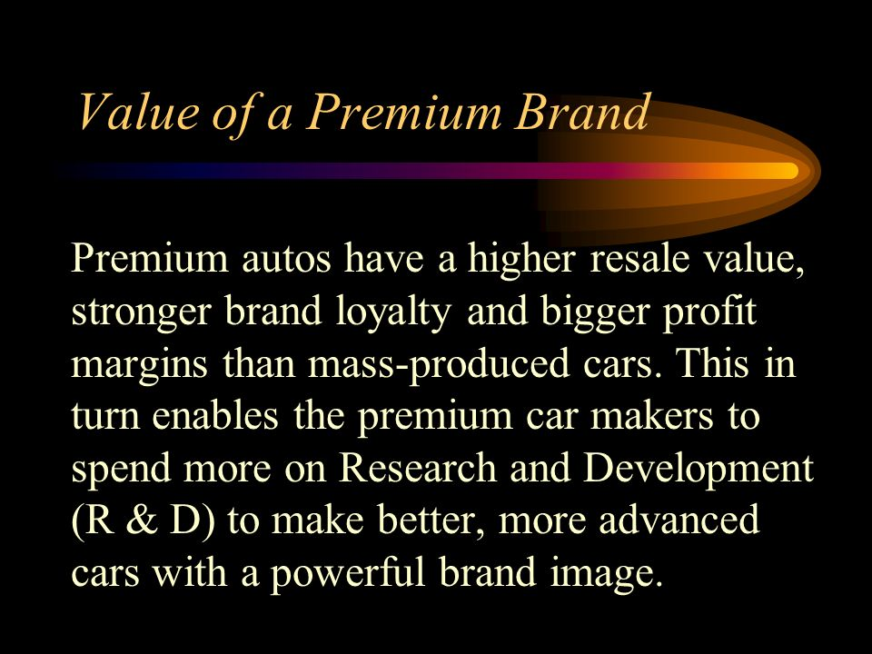 Value of a Premium Brand Premium autos have a higher resale value, stronger brand loyalty and bigger profit margins than mass-produced cars.