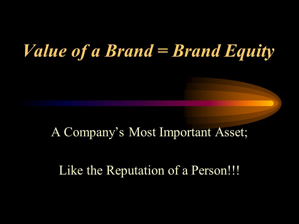 Value of a Brand = Brand Equity A Companys Most Important Asset; Like the Reputation of a Person!!!