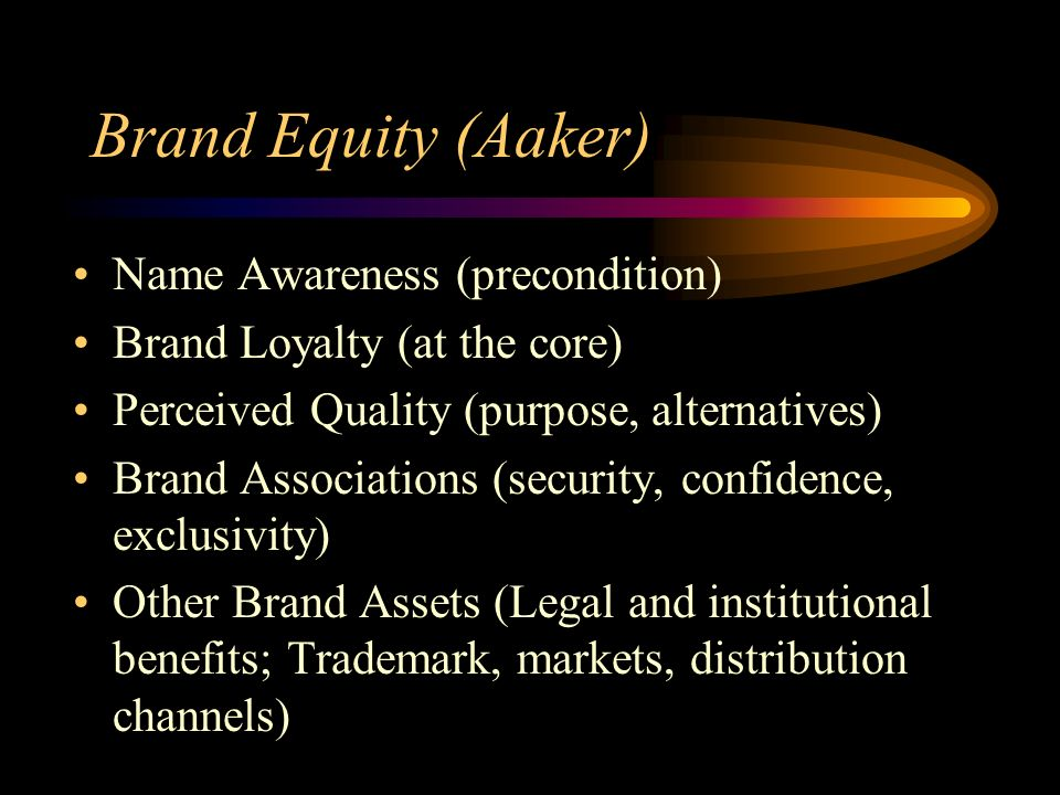 Brand Equity (Aaker) Name Awareness (precondition) Brand Loyalty (at the core) Perceived Quality (purpose, alternatives) Brand Associations (security, confidence, exclusivity) Other Brand Assets (Legal and institutional benefits; Trademark, markets, distribution channels)