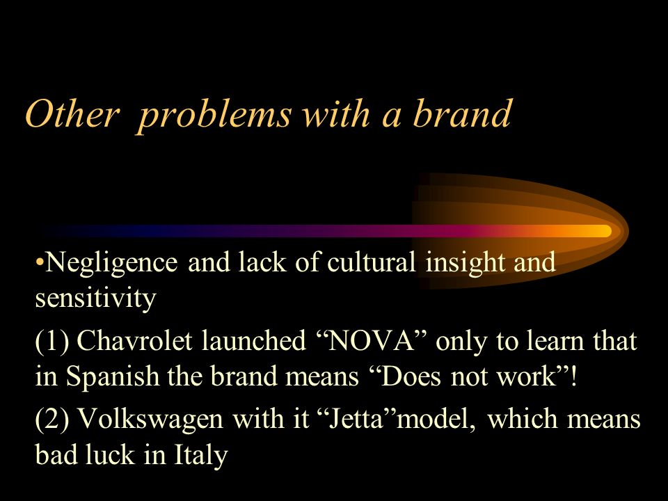 Other problems with a brand Negligence and lack of cultural insight and sensitivity (1) Chavrolet launched NOVA only to learn that in Spanish the brand means Does not work.
