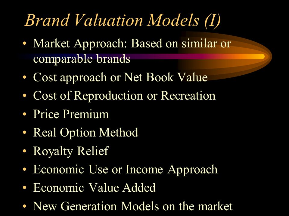Brand Valuation Models (I) Market Approach: Based on similar or comparable brands Cost approach or Net Book Value Cost of Reproduction or Recreation Price Premium Real Option Method Royalty Relief Economic Use or Income Approach Economic Value Added New Generation Models on the market
