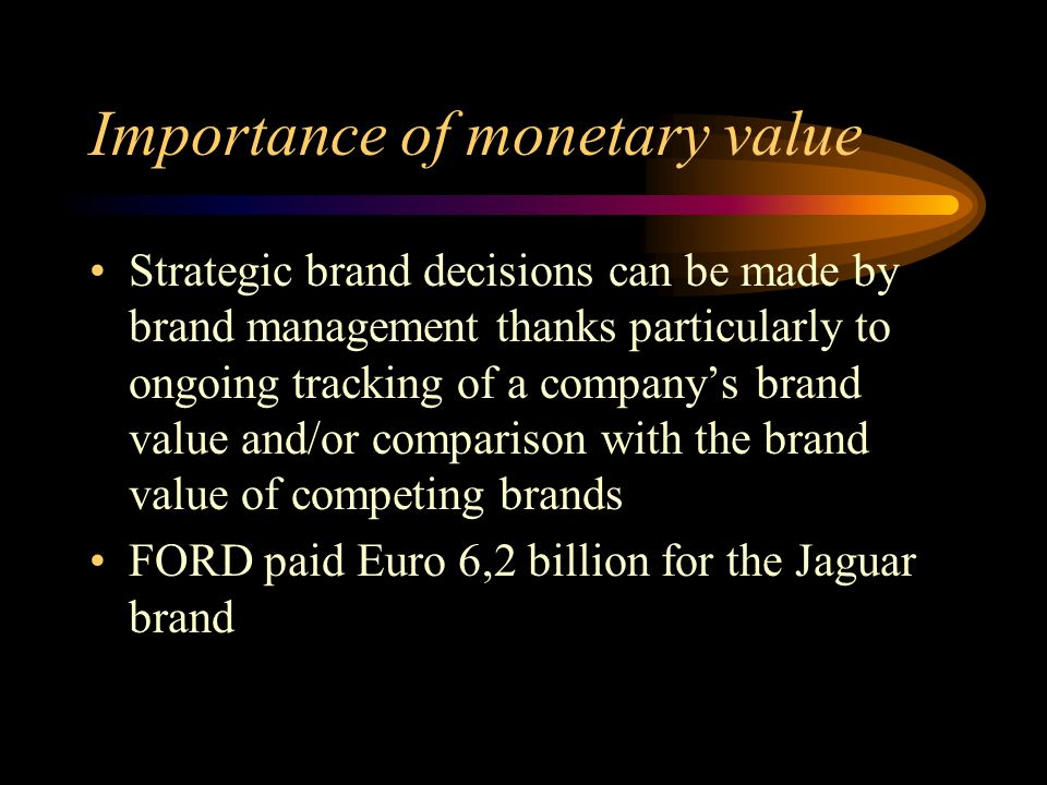 Importance of monetary value Strategic brand decisions can be made by brand management thanks particularly to ongoing tracking of a companys brand value and/or comparison with the brand value of competing brands FORD paid Euro 6,2 billion for the Jaguar brand
