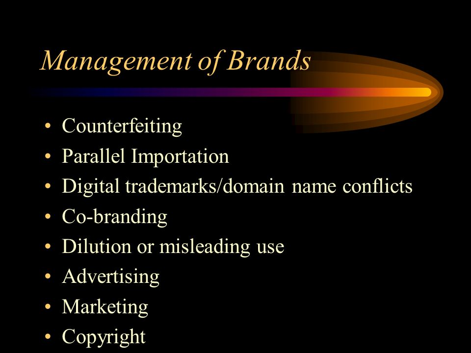 Management of Brands Counterfeiting Parallel Importation Digital trademarks/domain name conflicts Co-branding Dilution or misleading use Advertising Marketing Copyright