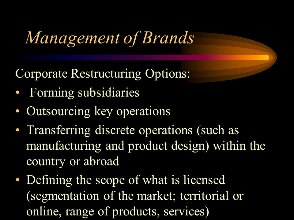 Management of Brands Corporate Restructuring Options: Forming subsidiaries Outsourcing key operations Transferring discrete operations (such as manufacturing and product design) within the country or abroad Defining the scope of what is licensed (segmentation of the market; territorial or online, range of products, services)