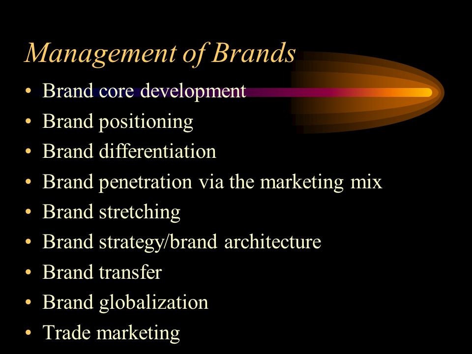 Management of Brands Brand core development Brand positioning Brand differentiation Brand penetration via the marketing mix Brand stretching Brand strategy/brand architecture Brand transfer Brand globalization Trade marketing