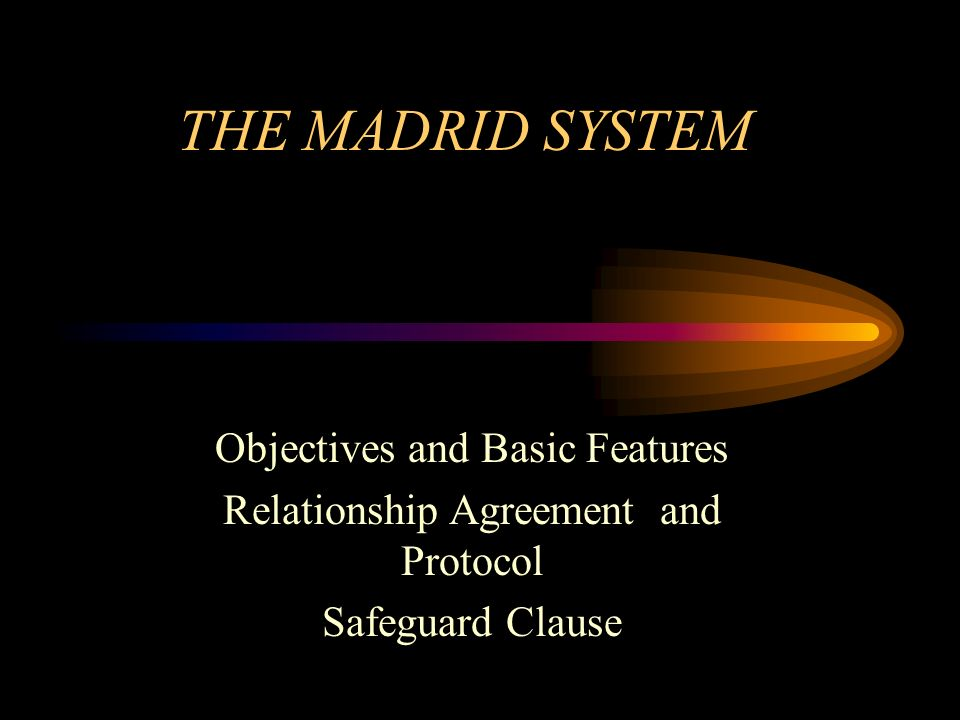 THE MADRID SYSTEM Objectives and Basic Features Relationship Agreement and Protocol Safeguard Clause