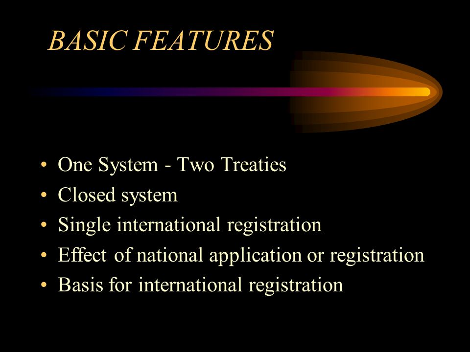 BASIC FEATURES One System - Two Treaties Closed system Single international registration Effect of national application or registration Basis for international registration