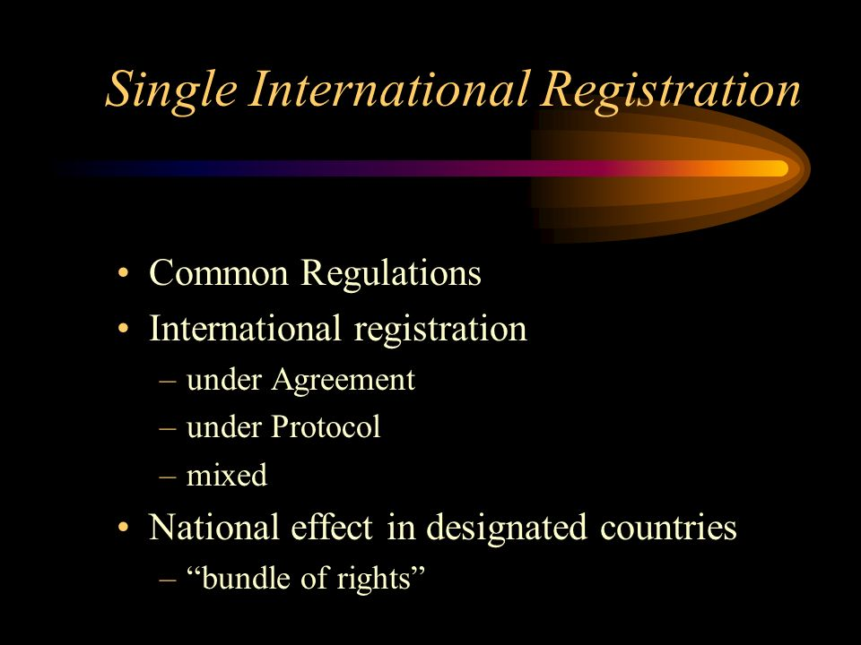 Single International Registration Common Regulations International registration –under Agreement –under Protocol –mixed National effect in designated countries –bundle of rights