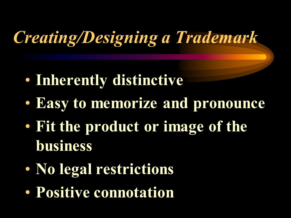 Creating/Designing a Trademark Inherently distinctive Easy to memorize and pronounce Fit the product or image of the business No legal restrictions Positive connotation