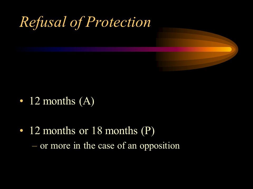 Refusal of Protection 12 months (A) 12 months or 18 months (P) –or more in the case of an opposition