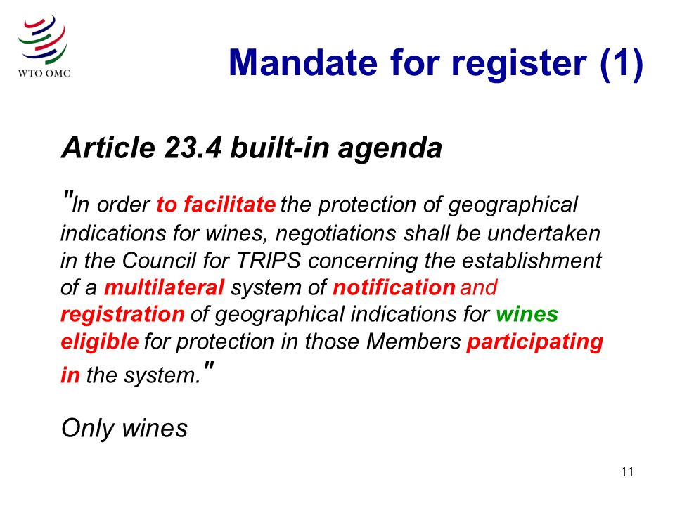 11 Article 23.4 built-in agenda In order to facilitate the protection of geographical indications for wines, negotiations shall be undertaken in the Council for TRIPS concerning the establishment of a multilateral system of notification and registration of geographical indications for wines eligible for protection in those Members participating in the system.