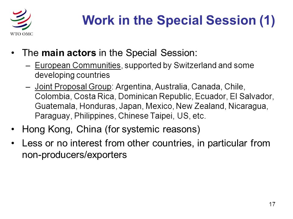 17 The main actors in the Special Session: –European Communities, supported by Switzerland and some developing countries –Joint Proposal Group: Argentina, Australia, Canada, Chile, Colombia, Costa Rica, Dominican Republic, Ecuador, El Salvador, Guatemala, Honduras, Japan, Mexico, New Zealand, Nicaragua, Paraguay, Philippines, Chinese Taipei, US, etc.