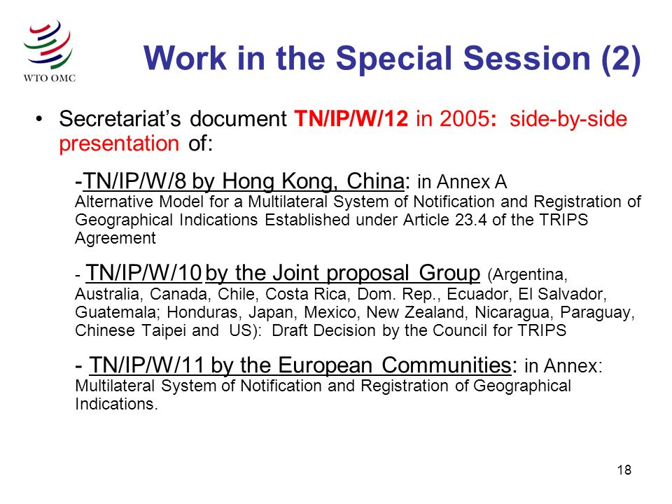 18 Secretariats document TN/IP/W/12 in 2005: side-by-side presentation of: -TN/IP/W/8 by Hong Kong, China: in Annex A Alternative Model for a Multilateral System of Notification and Registration of Geographical Indications Established under Article 23.4 of the TRIPS Agreement - TN/IP/W/10 by the Joint proposal Group (Argentina, Australia, Canada, Chile, Costa Rica, Dom.