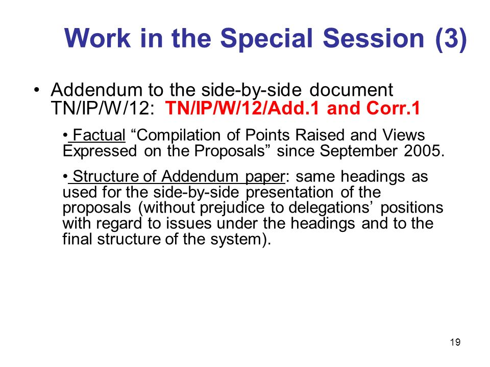 19 Addendum to the side-by-side document TN/IP/W/12: TN/IP/W/12/Add.1 and Corr.1 Factual Compilation of Points Raised and Views Expressed on the Proposals since September 2005.