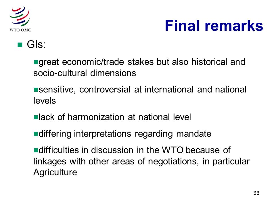 38 n GIs: n great economic/trade stakes but also historical and socio-cultural dimensions n sensitive, controversial at international and national levels n lack of harmonization at national level n differing interpretations regarding mandate n difficulties in discussion in the WTO because of linkages with other areas of negotiations, in particular Agriculture Final remarks