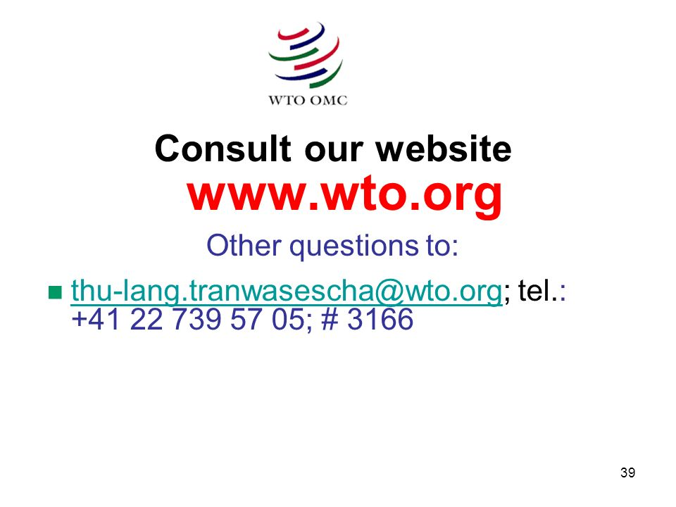 39 Consult our website www.wto.org Other questions to: n thu-lang.tranwasescha@wto.org; tel.: +41 22 739 57 05; # 3166 thu-lang.tranwasescha@wto.org