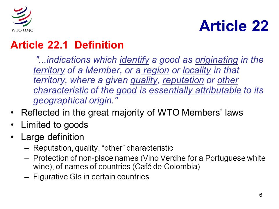 6 Article 22 Article 22.1 Definition ...indications which identify a good as originating in the territory of a Member, or a region or locality in that territory, where a given quality, reputation or other characteristic of the good is essentially attributable to its geographical origin. Reflected in the great majority of WTO Members laws Limited to goods Large definition –Reputation, quality, other characteristic –Protection of non-place names (Vino Verdhe for a Portuguese white wine), of names of countries (Café de Colombia) –Figurative GIs in certain countries