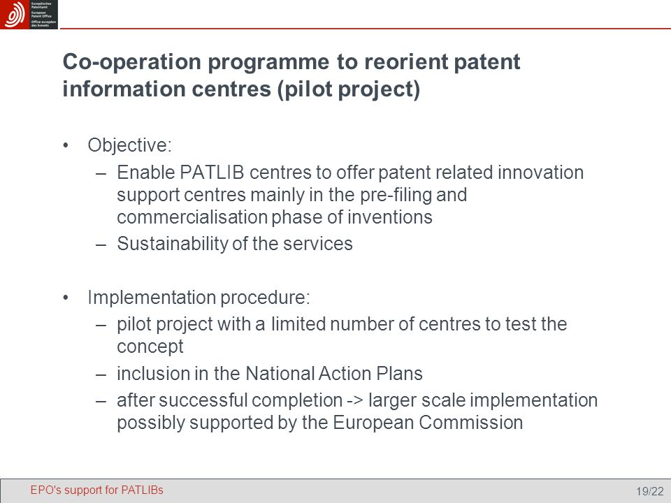 19/22 Co-operation programme to reorient patent information centres (pilot project) Objective: –Enable PATLIB centres to offer patent related innovation support centres mainly in the pre-filing and commercialisation phase of inventions –Sustainability of the services Implementation procedure: –pilot project with a limited number of centres to test the concept –inclusion in the National Action Plans –after successful completion -> larger scale implementation possibly supported by the European Commission EPO s support for PATLIBs