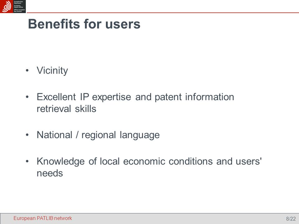 8/22 Benefits for users Vicinity Excellent IP expertise and patent information retrieval skills National / regional language Knowledge of local economic conditions and users needs European PATLIB network
