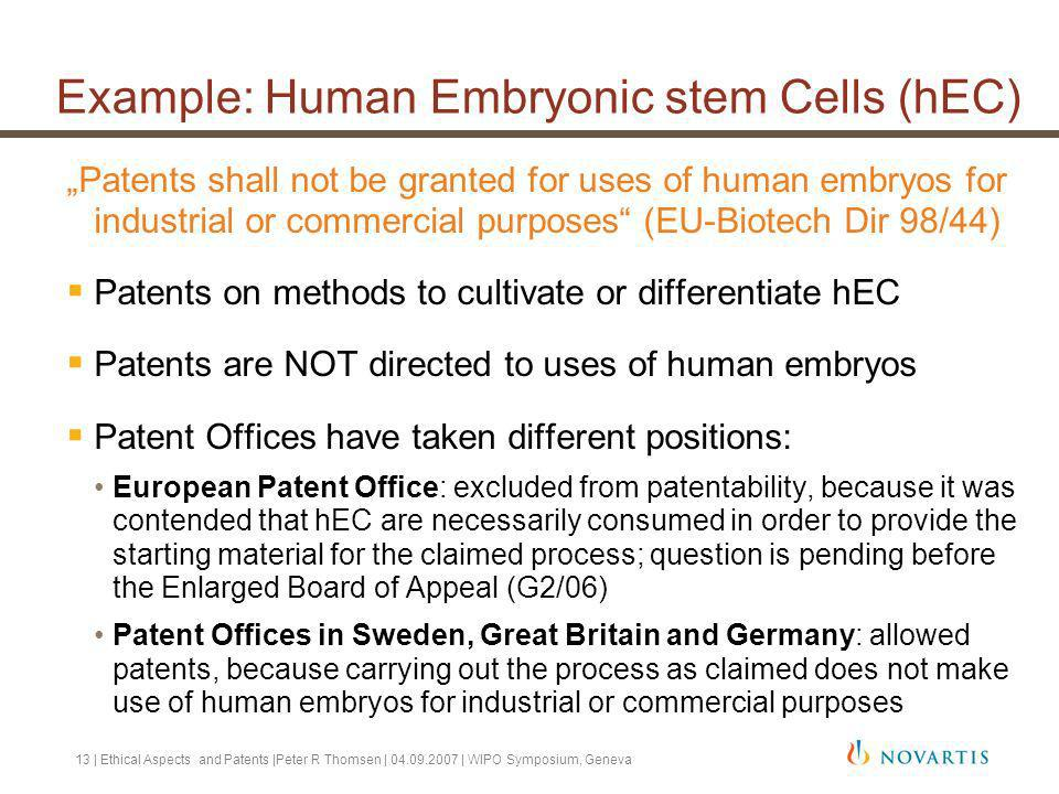13 | Ethical Aspects and Patents |Peter R Thomsen | 04.09.2007 | WIPO Symposium, Geneva Example: Human Embryonic stem Cells (hEC) Patents shall not be granted for uses of human embryos for industrial or commercial purposes (EU-Biotech Dir 98/44) Patents on methods to cultivate or differentiate hEC Patents are NOT directed to uses of human embryos Patent Offices have taken different positions: European Patent Office: excluded from patentability, because it was contended that hEC are necessarily consumed in order to provide the starting material for the claimed process; question is pending before the Enlarged Board of Appeal (G2/06) Patent Offices in Sweden, Great Britain and Germany: allowed patents, because carrying out the process as claimed does not make use of human embryos for industrial or commercial purposes
