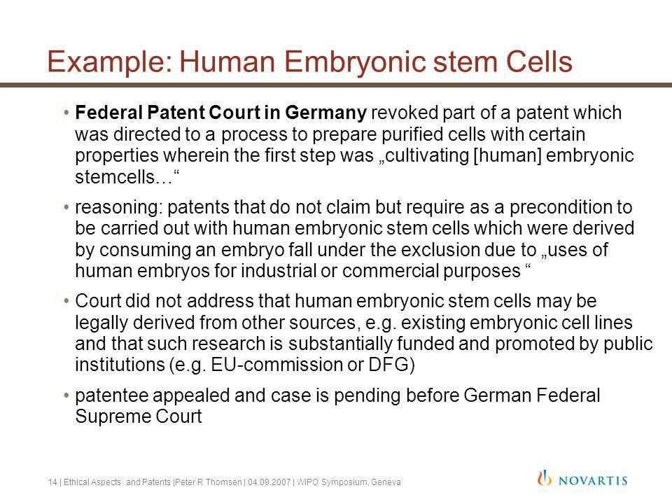 14 | Ethical Aspects and Patents |Peter R Thomsen | 04.09.2007 | WIPO Symposium, Geneva Example: Human Embryonic stem Cells Federal Patent Court in Germany revoked part of a patent which was directed to a process to prepare purified cells with certain properties wherein the first step was cultivating [human] embryonic stemcells… reasoning: patents that do not claim but require as a precondition to be carried out with human embryonic stem cells which were derived by consuming an embryo fall under the exclusion due to uses of human embryos for industrial or commercial purposes Court did not address that human embryonic stem cells may be legally derived from other sources, e.g.