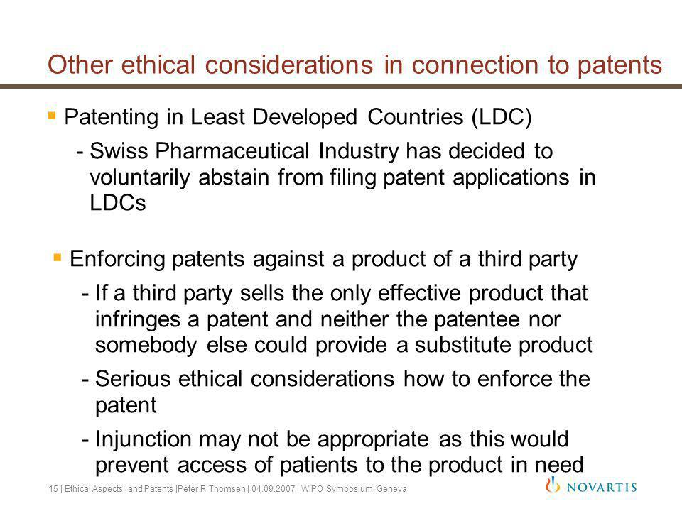 15 | Ethical Aspects and Patents |Peter R Thomsen | 04.09.2007 | WIPO Symposium, Geneva Other ethical considerations in connection to patents Patenting in Least Developed Countries (LDC) -Swiss Pharmaceutical Industry has decided to voluntarily abstain from filing patent applications in LDCs Enforcing patents against a product of a third party -If a third party sells the only effective product that infringes a patent and neither the patentee nor somebody else could provide a substitute product -Serious ethical considerations how to enforce the patent -Injunction may not be appropriate as this would prevent access of patients to the product in need